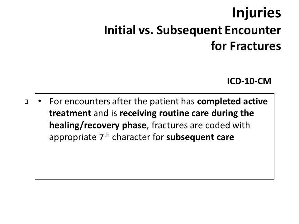 Injuries Initial vs. Subsequent Encounter for Fractures ICD-10-CM For encounters after the patient has completed active treatment and is receiving rou