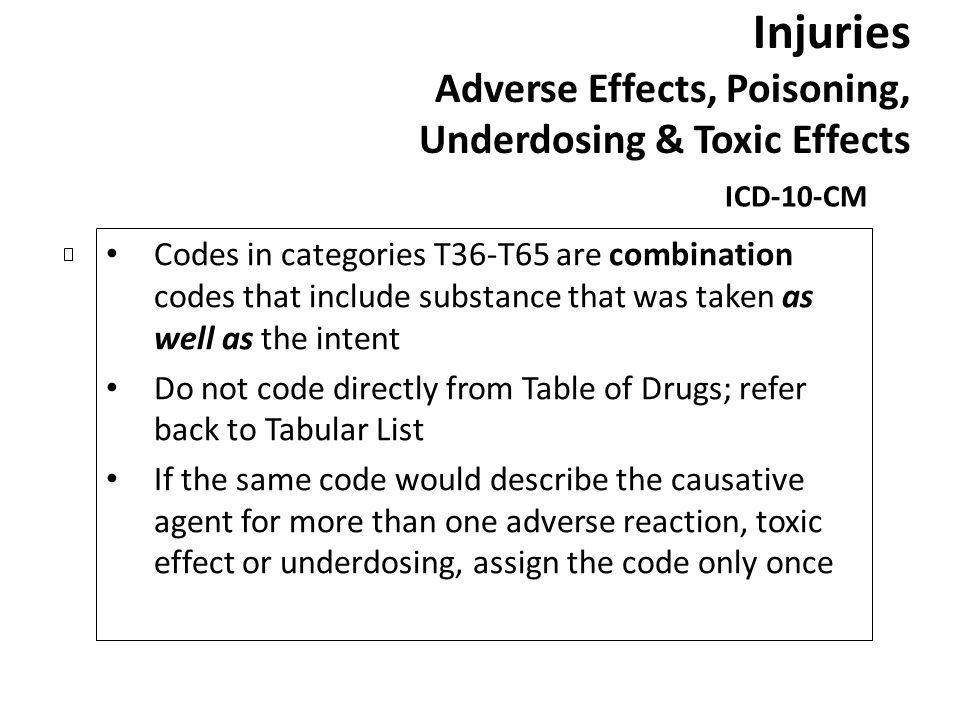 Injuries Adverse Effects, Poisoning, Underdosing & Toxic Effects ICD-10-CM Codes in categories T36-T65 are combination codes that include substance th