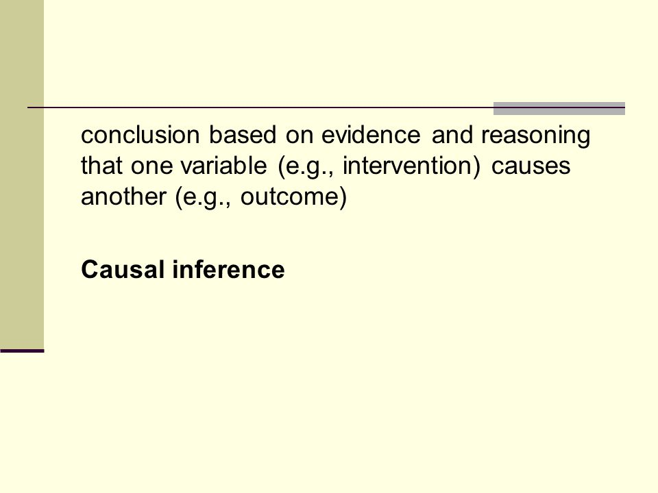 conclusion based on evidence and reasoning that one variable (e.g., intervention) causes another (e.g., outcome) Causal inference