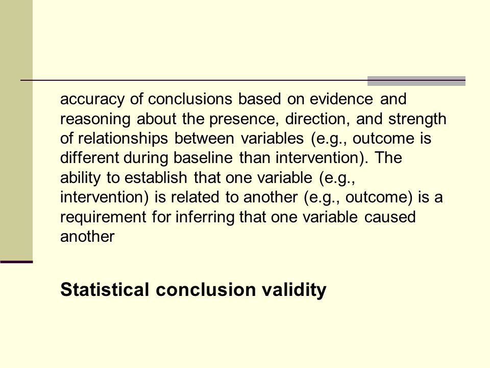 accuracy of conclusions based on evidence and reasoning about the presence, direction, and strength of relationships between variables (e.g., outcome is different during baseline than intervention).