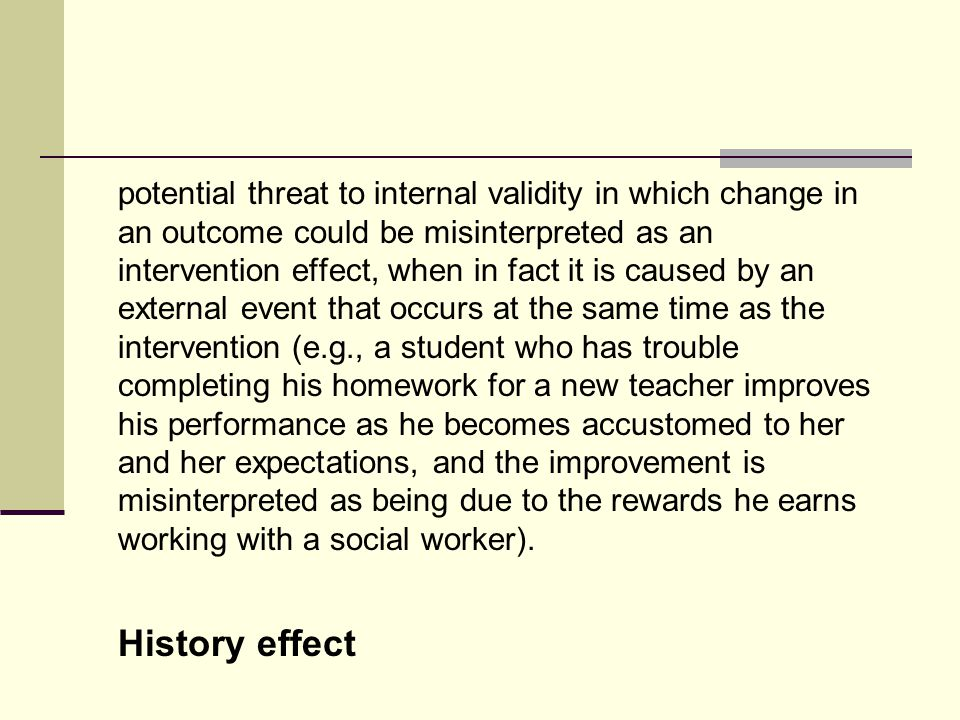 potential threat to internal validity in which change in an outcome could be misinterpreted as an intervention effect, when in fact it is caused by an external event that occurs at the same time as the intervention (e.g., a student who has trouble completing his homework for a new teacher improves his performance as he becomes accustomed to her and her expectations, and the improvement is misinterpreted as being due to the rewards he earns working with a social worker).
