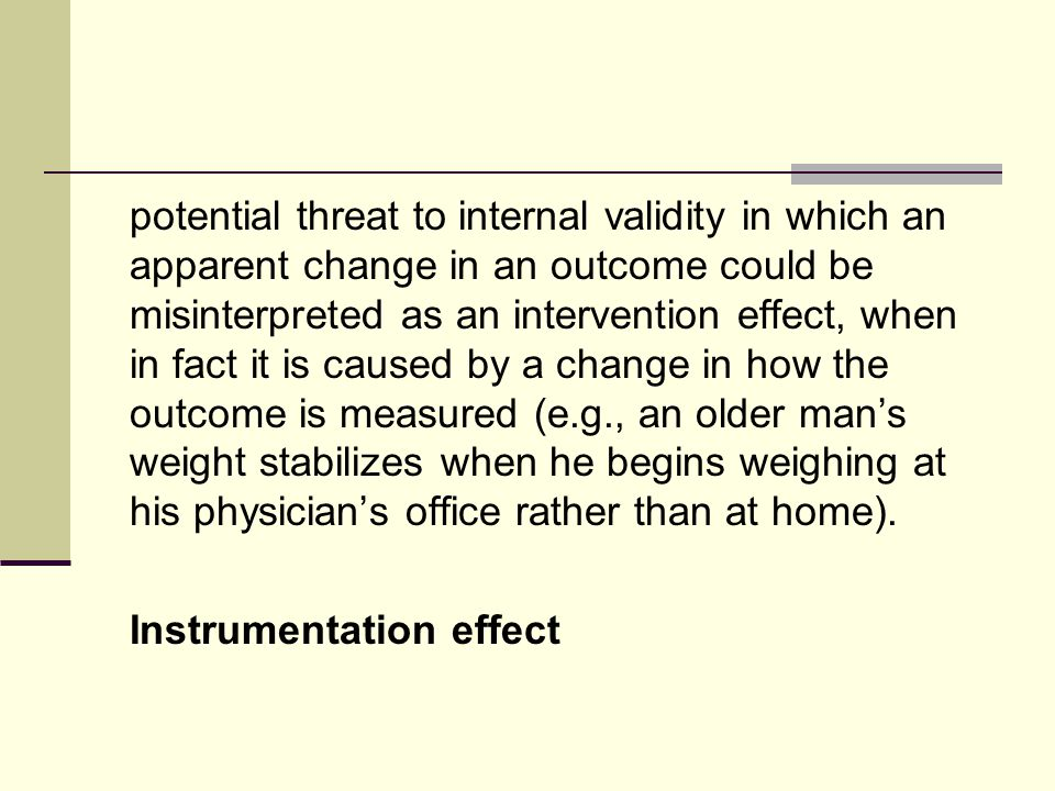 potential threat to internal validity in which an apparent change in an outcome could be misinterpreted as an intervention effect, when in fact it is caused by a change in how the outcome is measured (e.g., an older mans weight stabilizes when he begins weighing at his physicians office rather than at home).