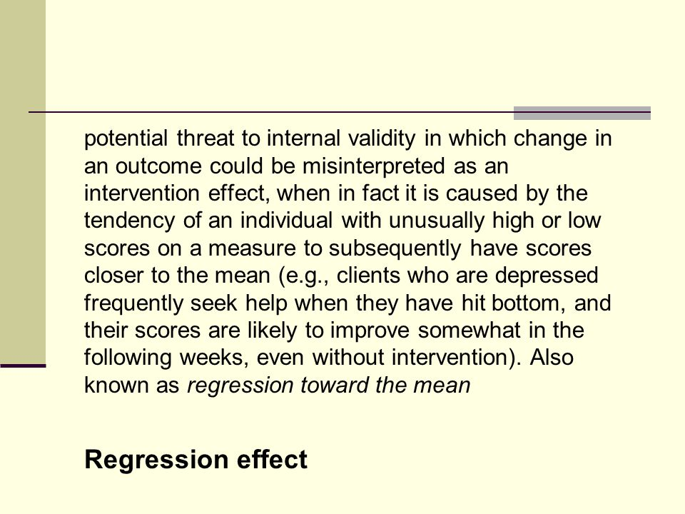 potential threat to internal validity in which change in an outcome could be misinterpreted as an intervention effect, when in fact it is caused by the tendency of an individual with unusually high or low scores on a measure to subsequently have scores closer to the mean (e.g., clients who are depressed frequently seek help when they have hit bottom, and their scores are likely to improve somewhat in the following weeks, even without intervention).