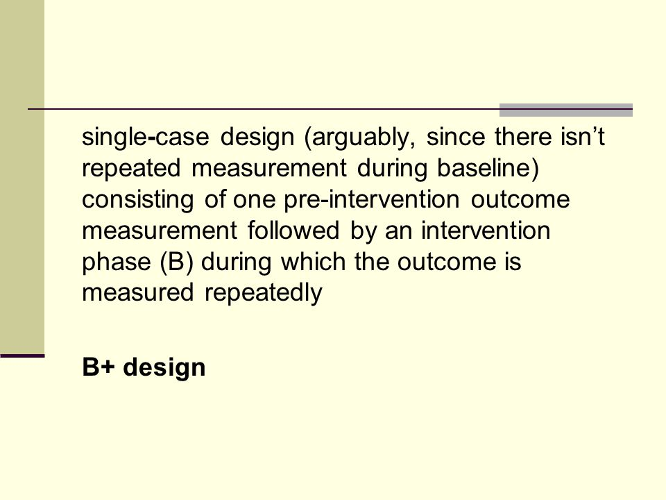 single-case design (arguably, since there isnt repeated measurement during baseline) consisting of one pre-intervention outcome measurement followed by an intervention phase (B) during which the outcome is measured repeatedly B+ design