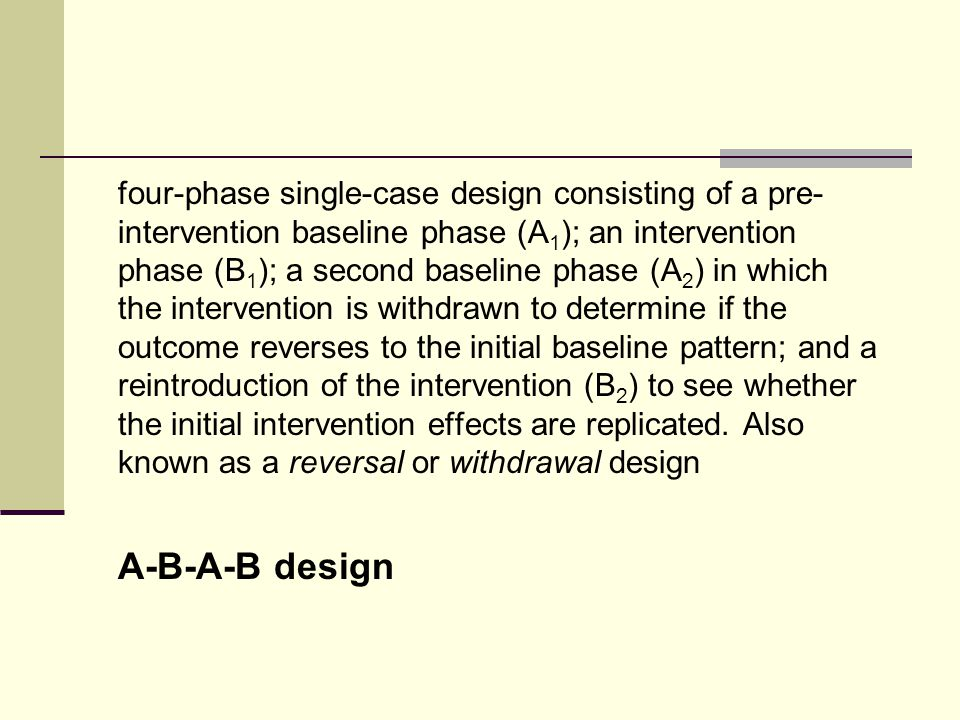 four-phase single-case design consisting of a pre- intervention baseline phase (A 1 ); an intervention phase (B 1 ); a second baseline phase (A 2 ) in which the intervention is withdrawn to determine if the outcome reverses to the initial baseline pattern; and a reintroduction of the intervention (B 2 ) to see whether the initial intervention effects are replicated.