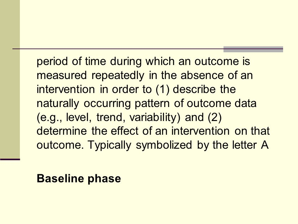 period of time during which an outcome is measured repeatedly in the absence of an intervention in order to (1) describe the naturally occurring pattern of outcome data (e.g., level, trend, variability) and (2) determine the effect of an intervention on that outcome.
