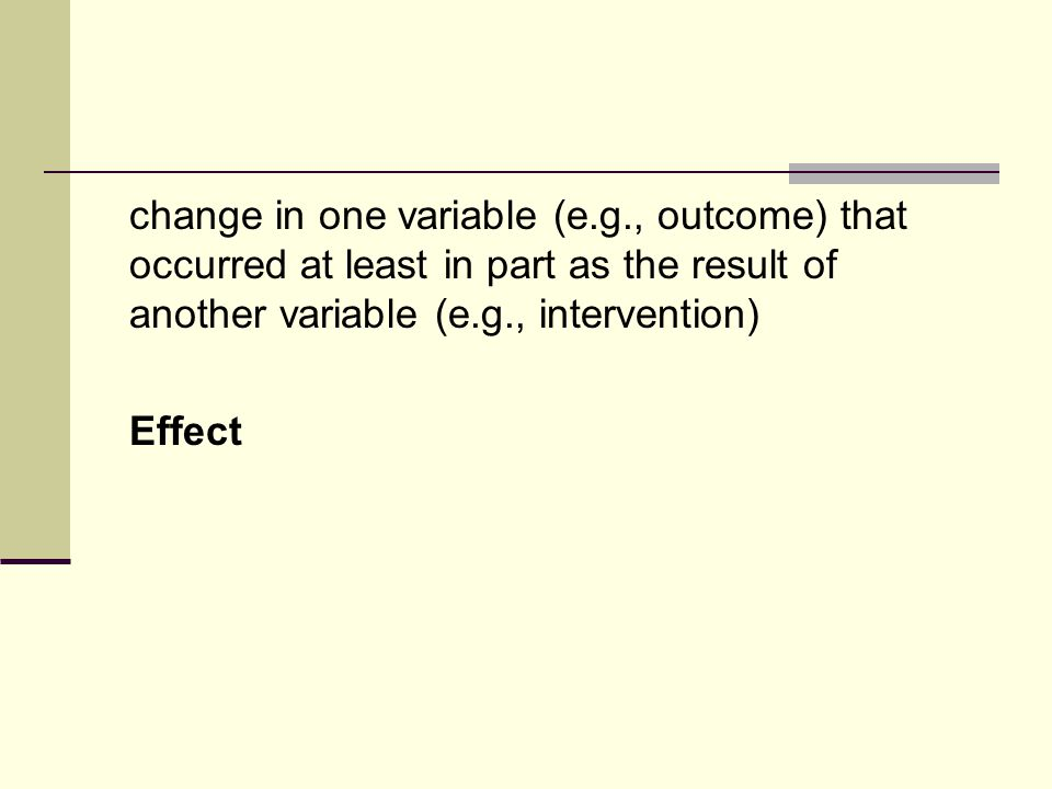 change in one variable (e.g., outcome) that occurred at least in part as the result of another variable (e.g., intervention) Effect