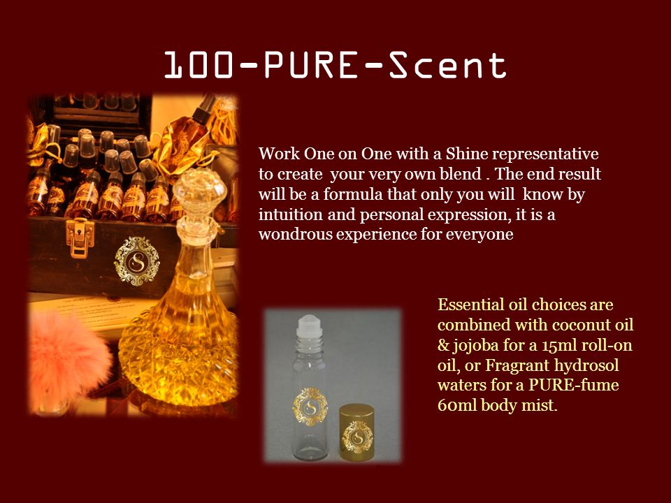100-PURE-Scent Work One on One with a Shine representative to create your very own blend.