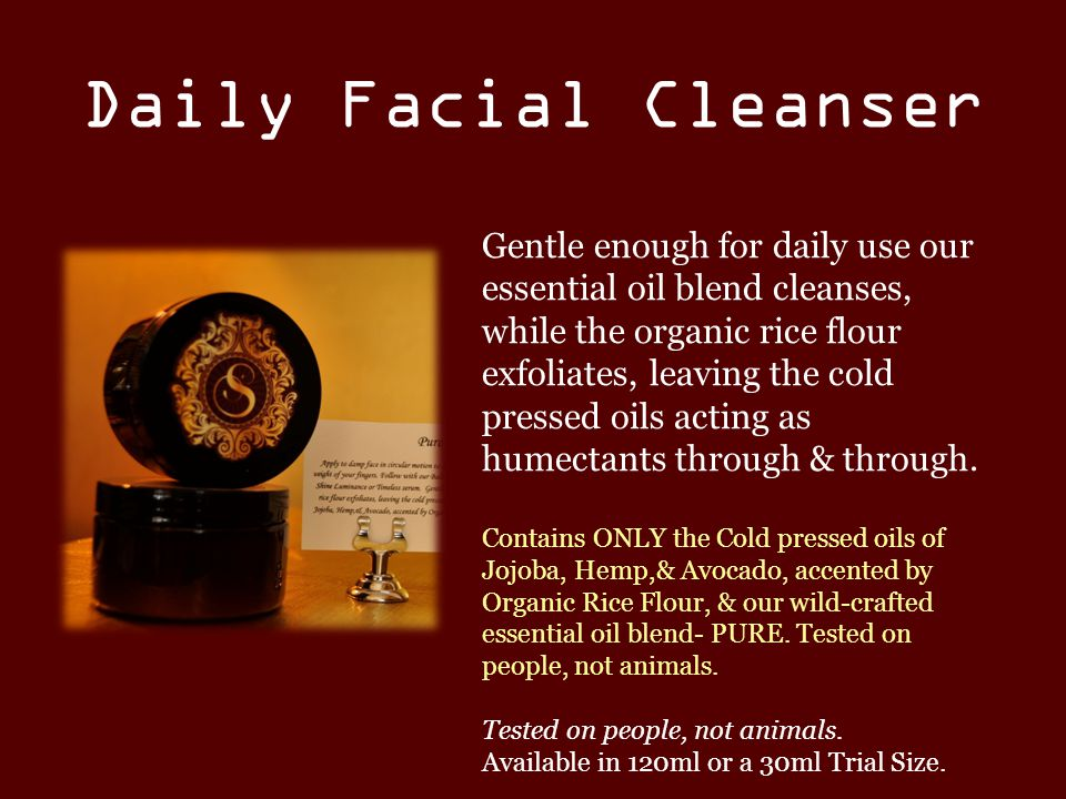 Daily Facial Cleanser Gentle enough for daily use our essential oil blend cleanses, while the organic rice flour exfoliates, leaving the cold pressed oils acting as humectants through & through.