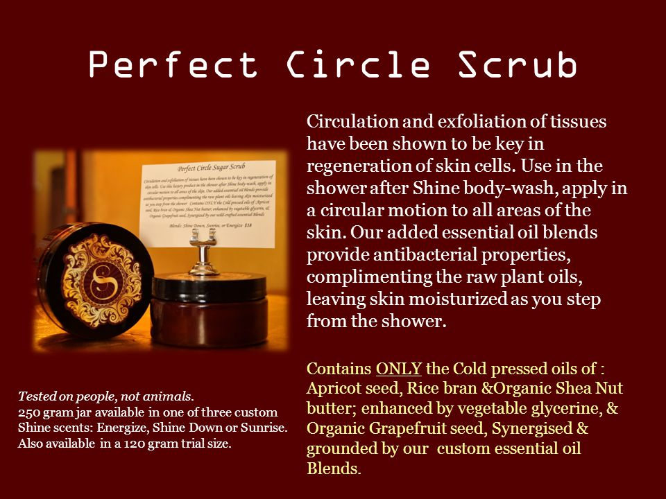 Perfect Circle Scrub Circulation and exfoliation of tissues have been shown to be key in regeneration of skin cells.