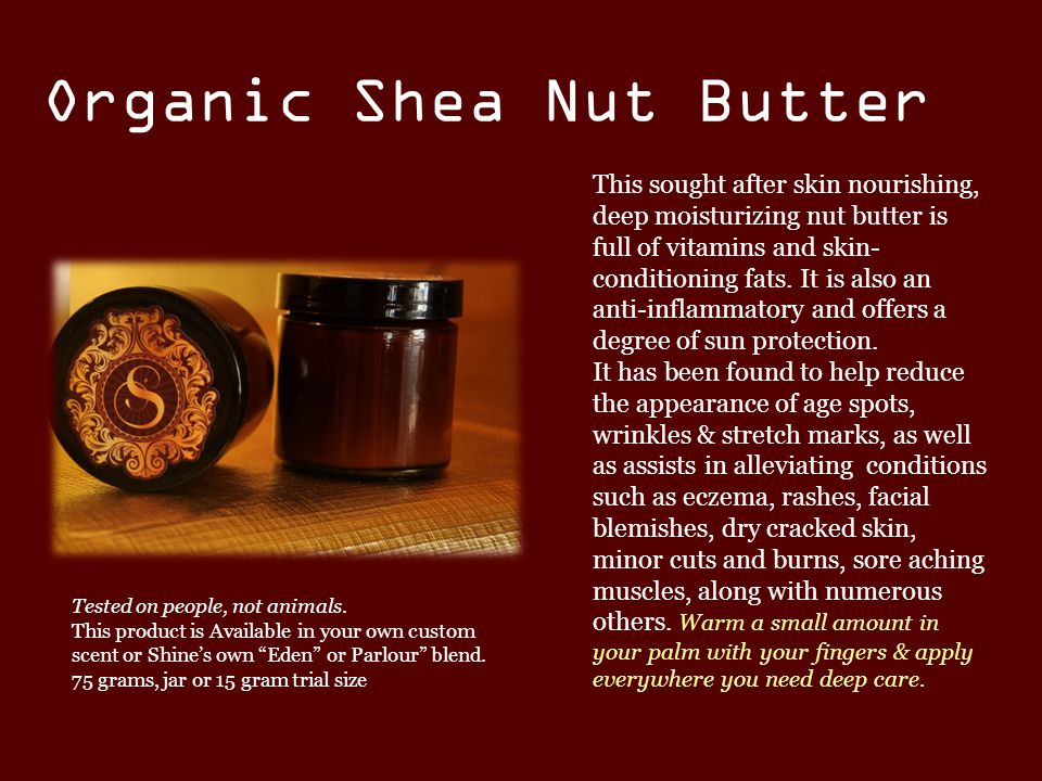 Organic Shea Nut Butter This sought after skin nourishing, deep moisturizing nut butter is full of vitamins and skin- conditioning fats.