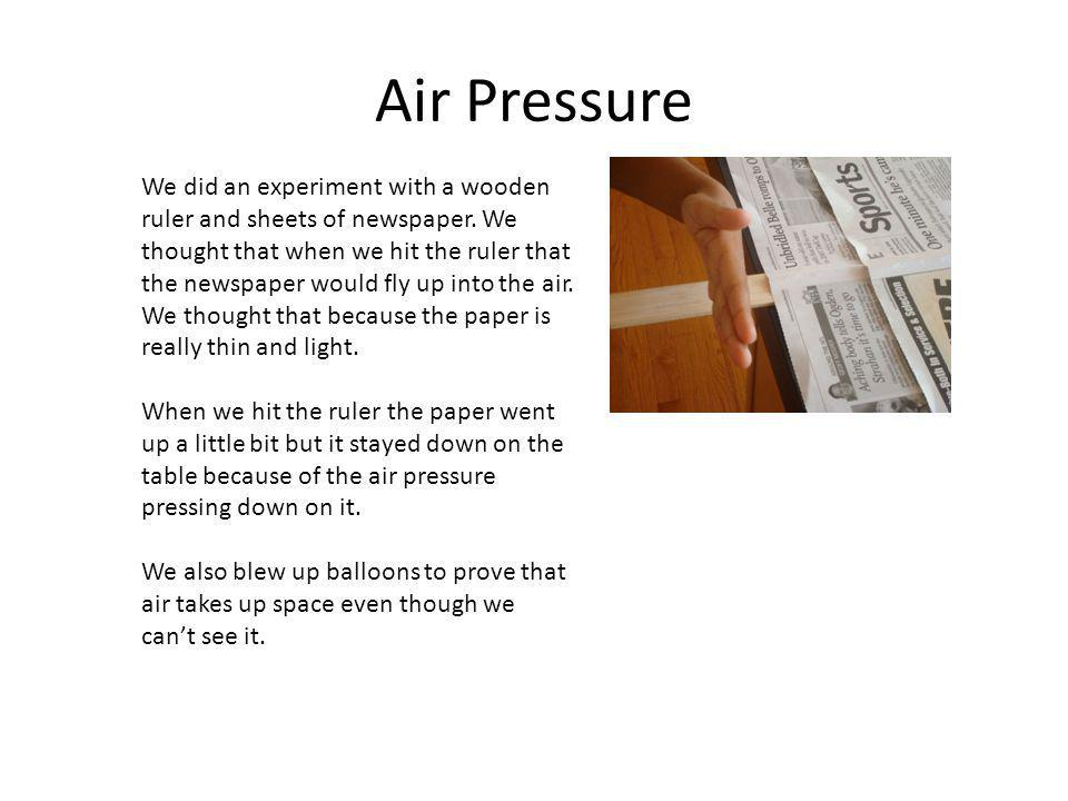 Air Pressure We did an experiment with a wooden ruler and sheets of newspaper. We thought that when we hit the ruler that the newspaper would fly up i