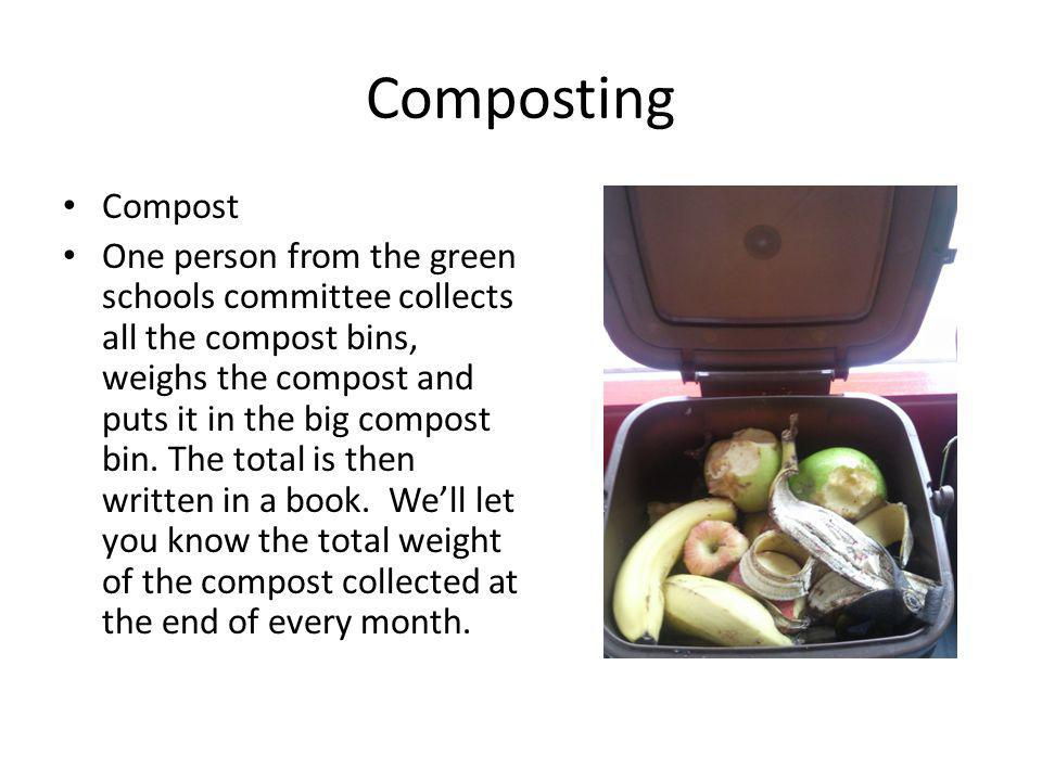 Composting Compost One person from the green schools committee collects all the compost bins, weighs the compost and puts it in the big compost bin.