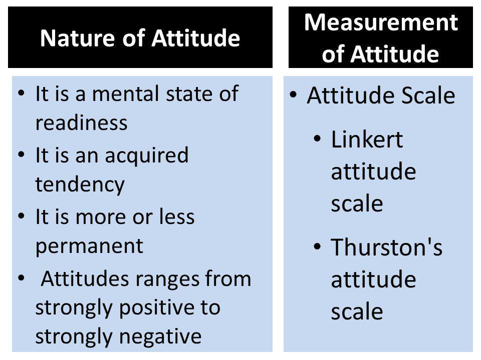 Nature of Attitude It is a mental state of readiness It is an acquired tendency It is more or less permanent Attitudes ranges from strongly positive t