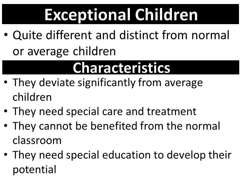 Quite different and distinct from normal or average children They deviate significantly from average children They need special care and treatment The