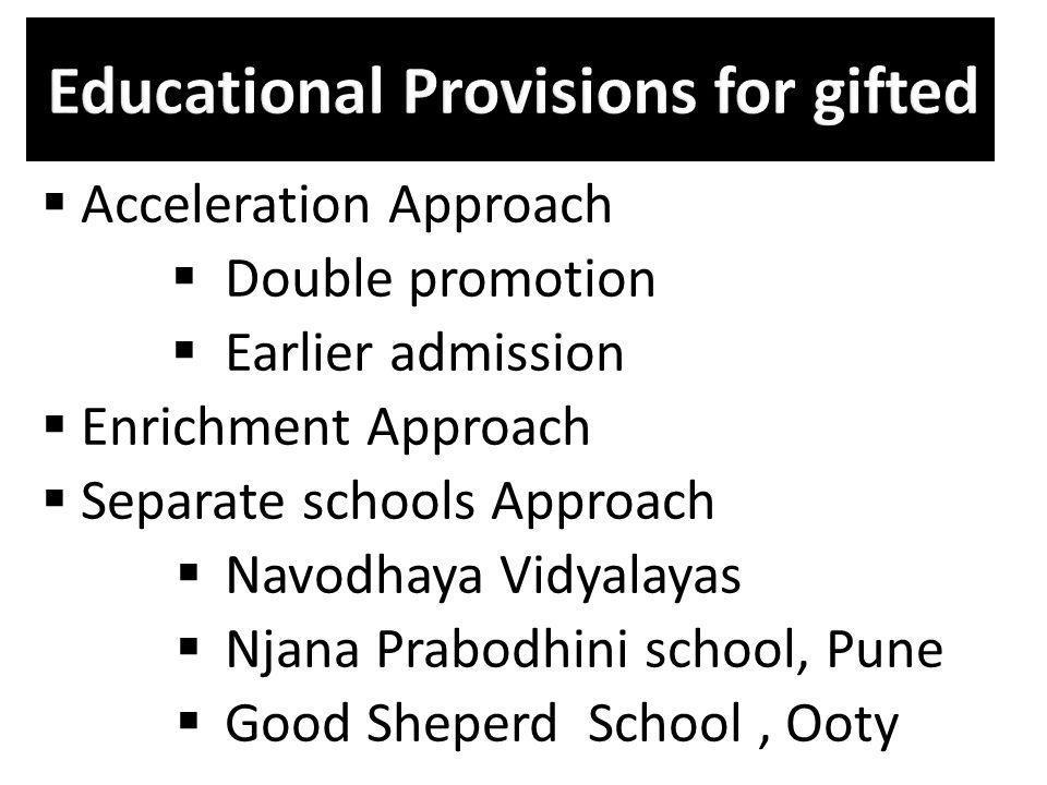 Acceleration Approach Double promotion Earlier admission Enrichment Approach Separate schools Approach Navodhaya Vidyalayas Njana Prabodhini school, P