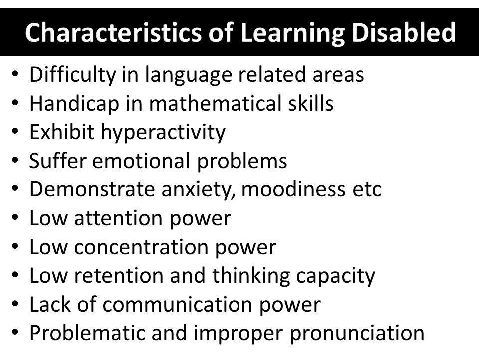 Difficulty in language related areas Handicap in mathematical skills Exhibit hyperactivity Suffer emotional problems Demonstrate anxiety, moodiness et