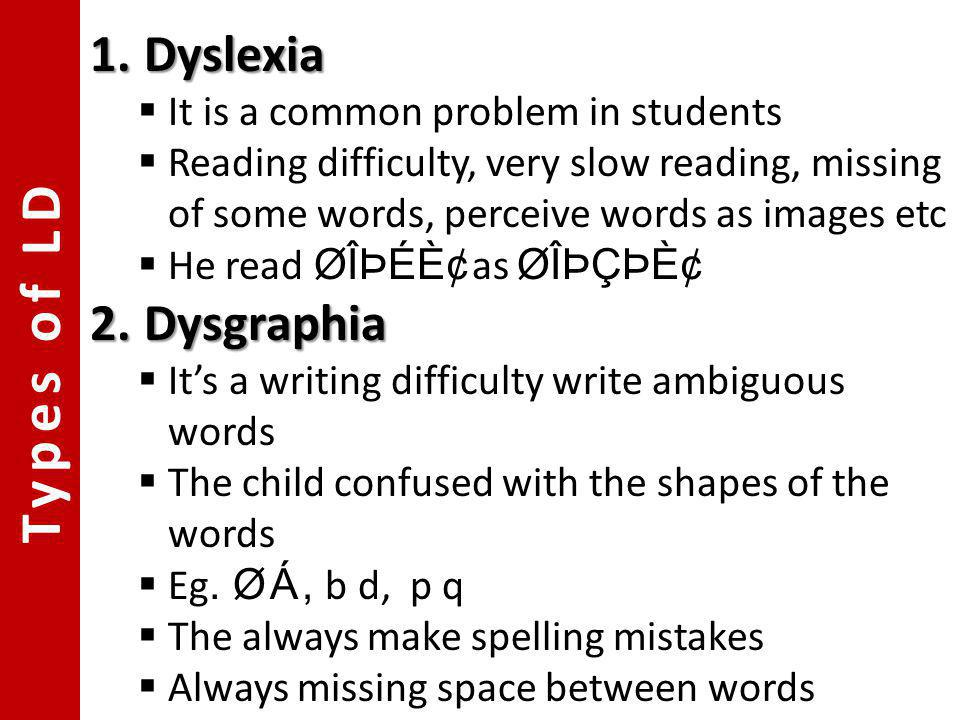 Types of LD 1.Dyslexia It is a common problem in students Reading difficulty, very slow reading, missing of some words, perceive words as images etc H