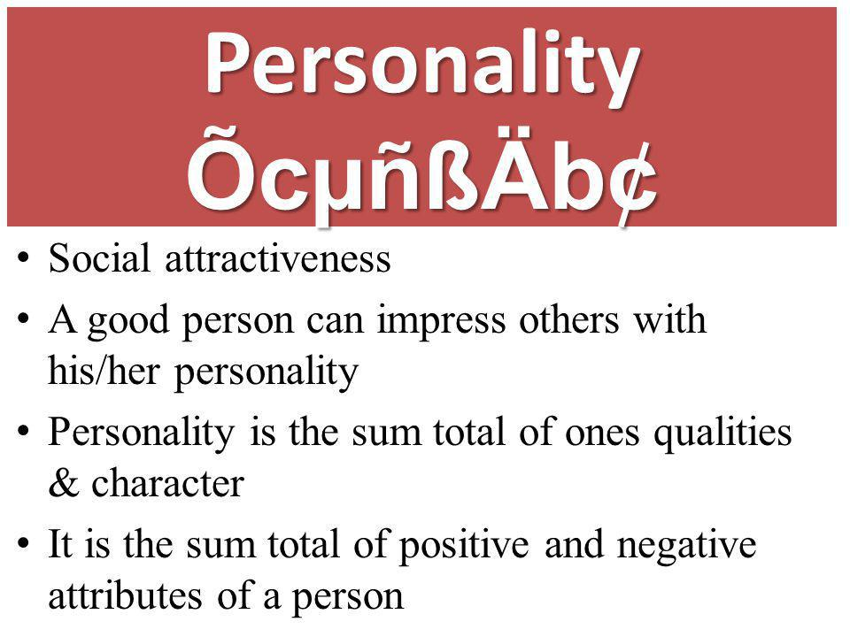Social attractiveness A good person can impress others with his/her personality Personality is the sum total of ones qualities & character It is the s