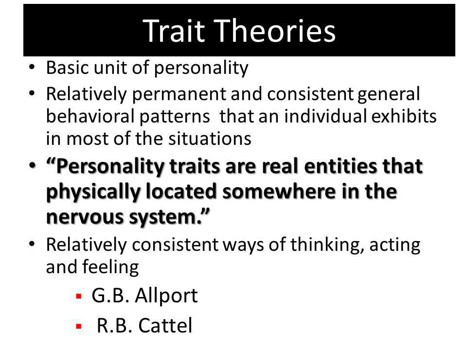 Trait Theories Basic unit of personality Relatively permanent and consistent general behavioral patterns that an individual exhibits in most of the si