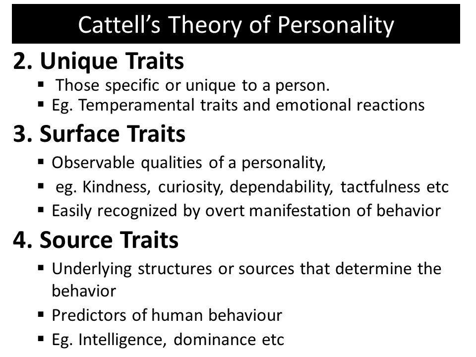 Cattells Theory of Personality 2.Unique Traits Those specific or unique to a person. Eg. Temperamental traits and emotional reactions 3.Surface Traits