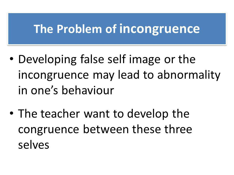 The Problem of incongruence Developing false self image or the incongruence may lead to abnormality in ones behaviour The teacher want to develop the