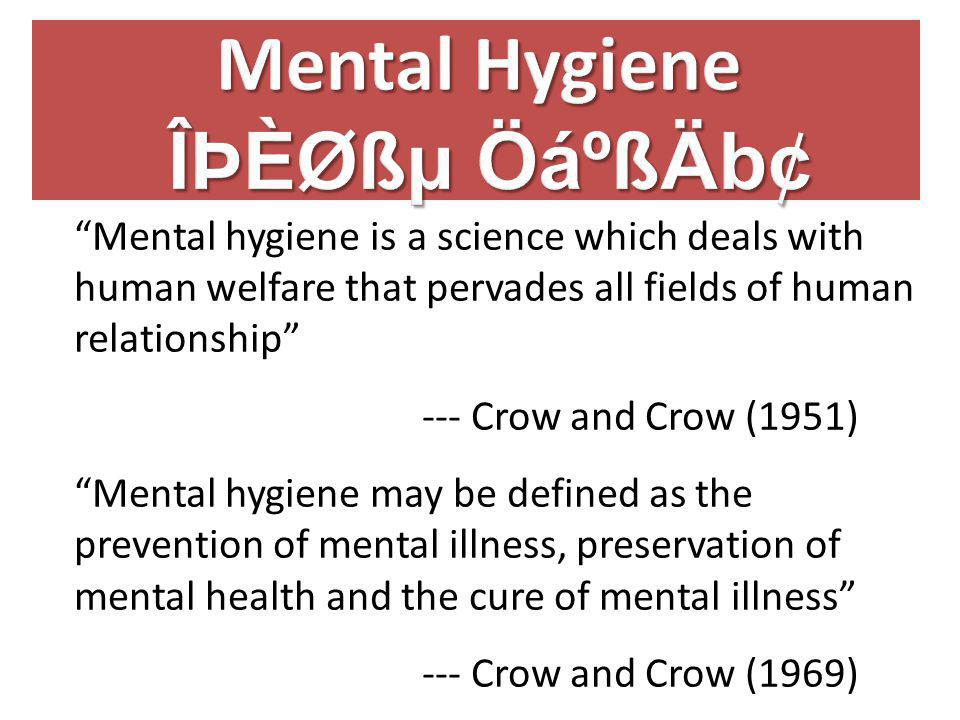 Mental hygiene is a science which deals with human welfare that pervades all fields of human relationship --- Crow and Crow (1951) Mental hygiene may