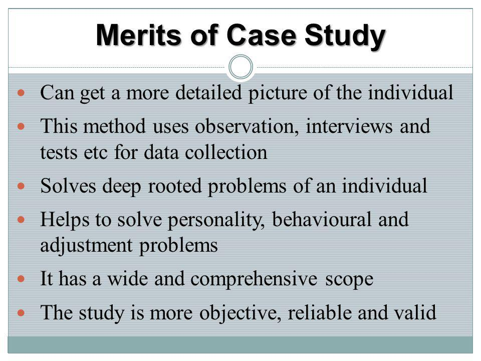 Merits of Case Study Can get a more detailed picture of the individual This method uses observation, interviews and tests etc for data collection Solv