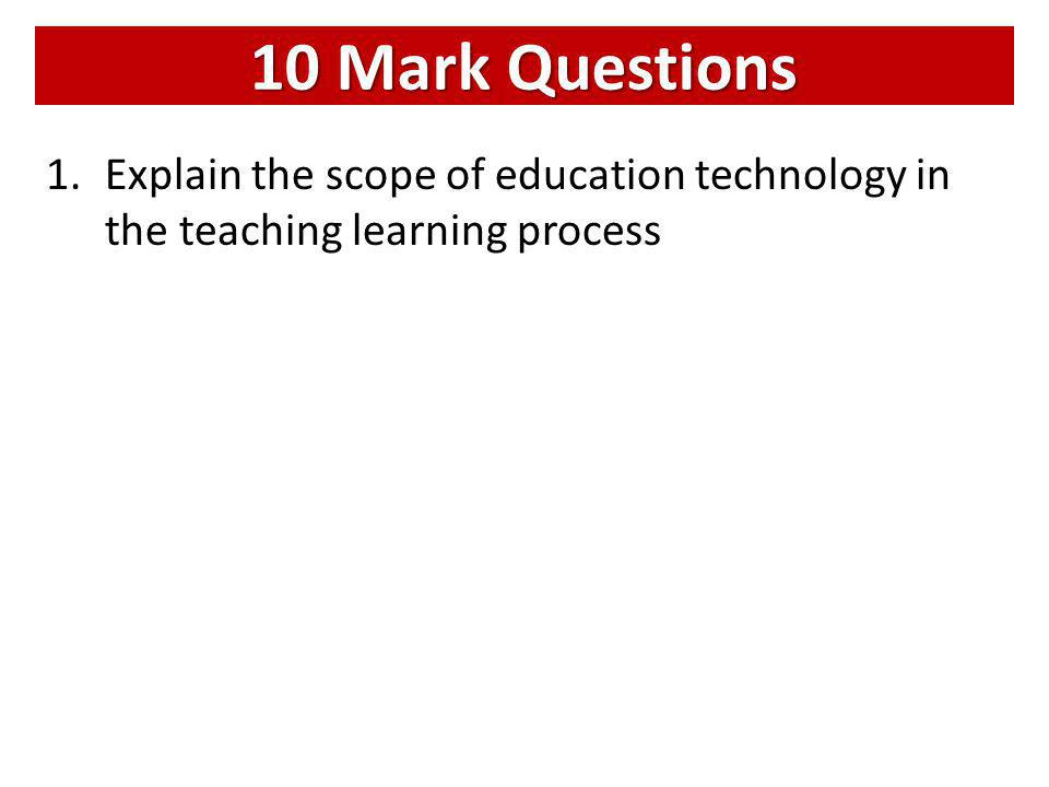 10 Mark Questions 1.Explain the scope of education technology in the teaching learning process