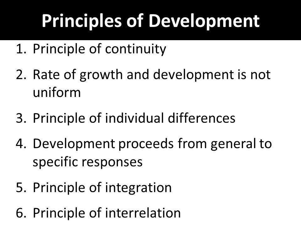 Principles of Development 1.Principle of continuity 2.Rate of growth and development is not uniform 3.Principle of individual differences 4.Developmen