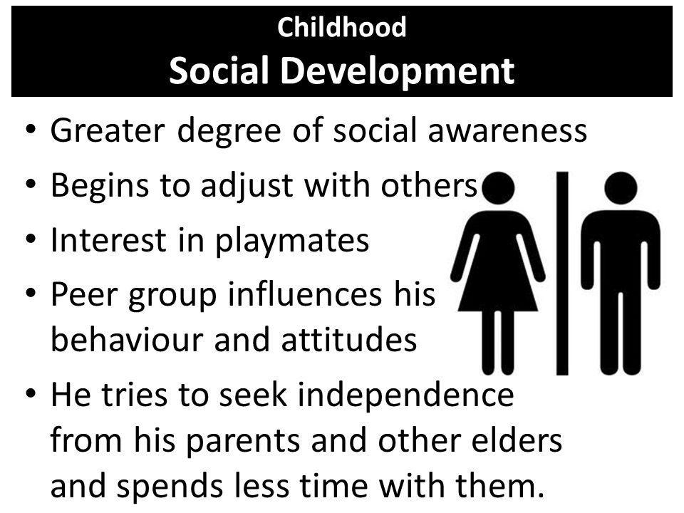 Childhood Social Development Greater degree of social awareness Begins to adjust with others Interest in playmates Peer group influences his behaviour