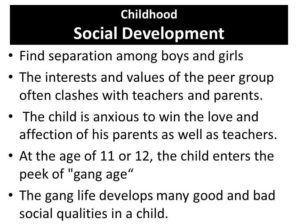 Childhood Social Development Find separation among boys and girls The interests and values of the peer group often clashes with teachers and parents.