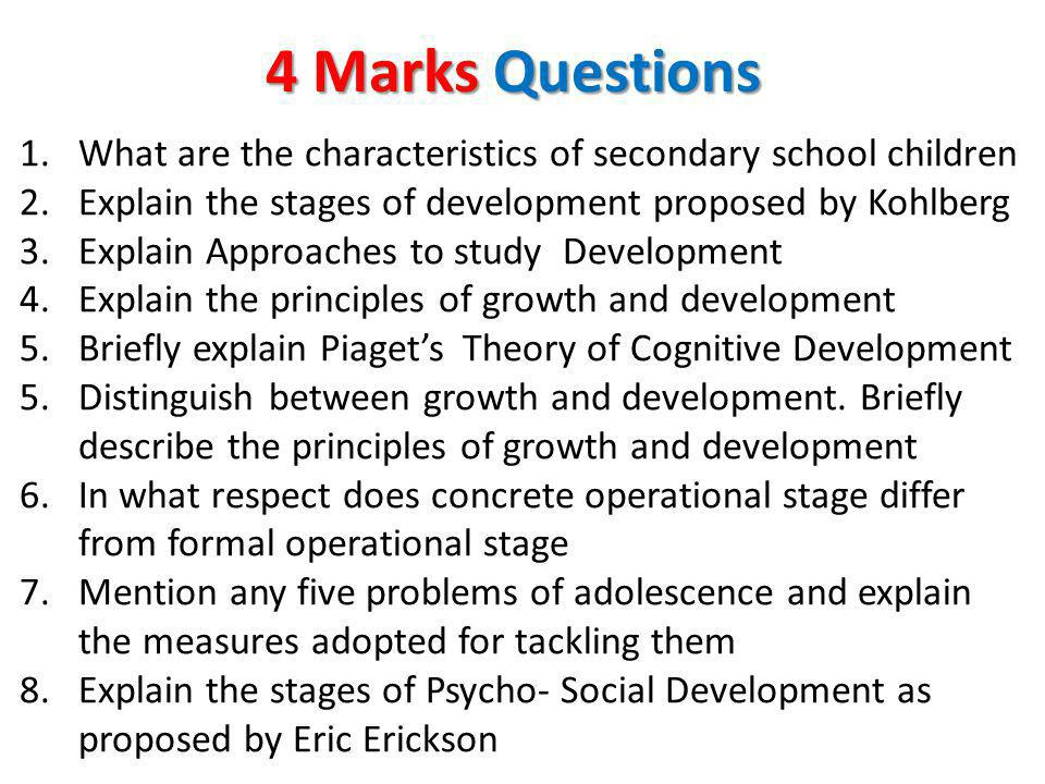 4 Marks Questions 1.What are the characteristics of secondary school children 2.Explain the stages of development proposed by Kohlberg 3.Explain Appro