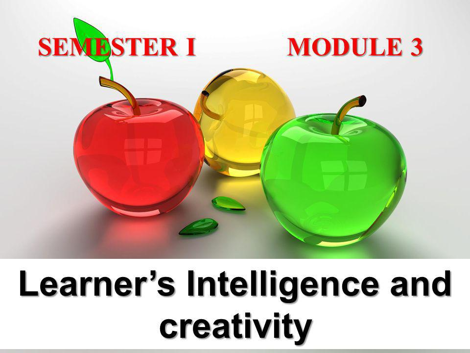 SEMESTER I MODULE 3 SEMESTER I MODULE 3 Learners Intelligence and creativity
