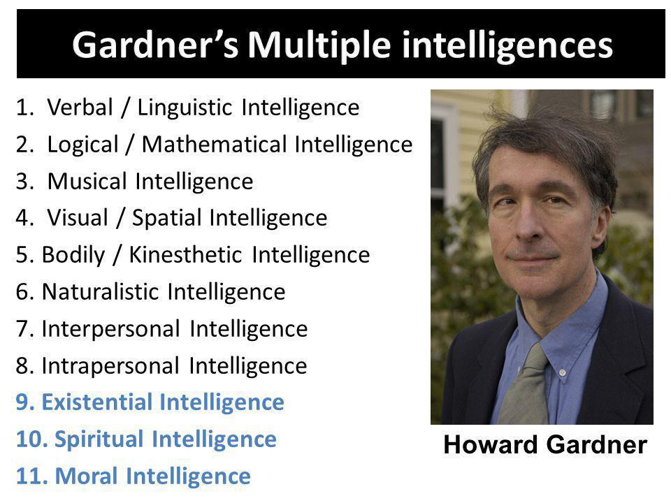 1. Verbal / Linguistic Intelligence 2. Logical / Mathematical Intelligence 3. Musical Intelligence 4. Visual / Spatial Intelligence 5. Bodily / Kinest