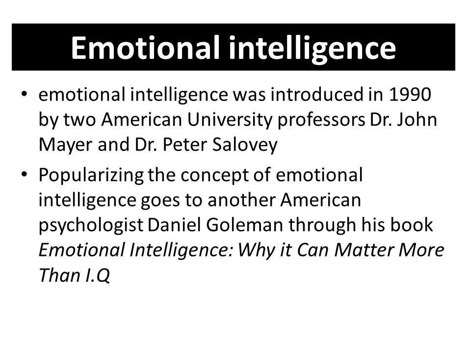 Emotional intelligence emotional intelligence was introduced in 1990 by two American University professors Dr. John Mayer and Dr. Peter Salovey Popula