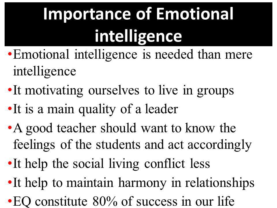 Importance of Emotional intelligence Emotional intelligence is needed than mere intelligence It motivating ourselves to live in groups It is a main qu