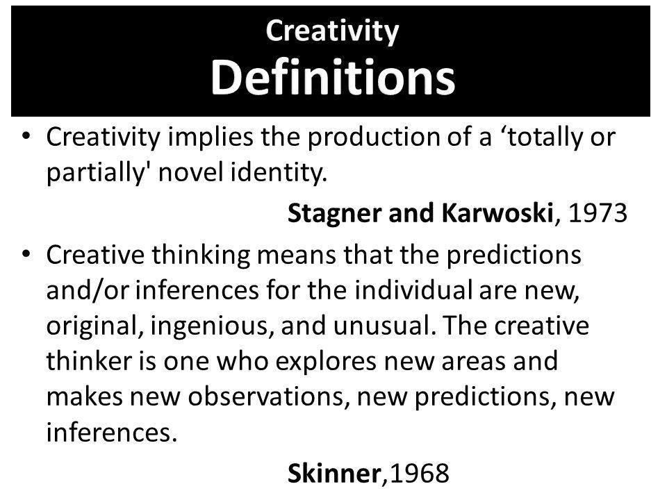 Creativity implies the production of a totally or partially' novel identity. Stagner and Karwoski, 1973 Creative thinking means that the predictions a