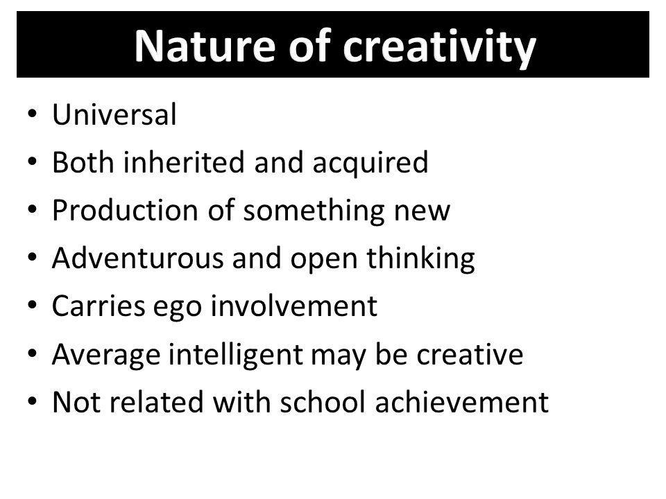 Universal Both inherited and acquired Production of something new Adventurous and open thinking Carries ego involvement Average intelligent may be cre