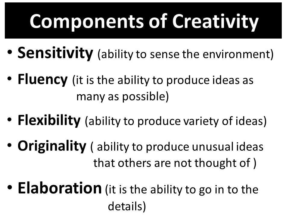 Sensitivity (ability to sense the environment) Fluency (it is the ability to produce ideas as many as possible) Flexibility (ability to produce variet