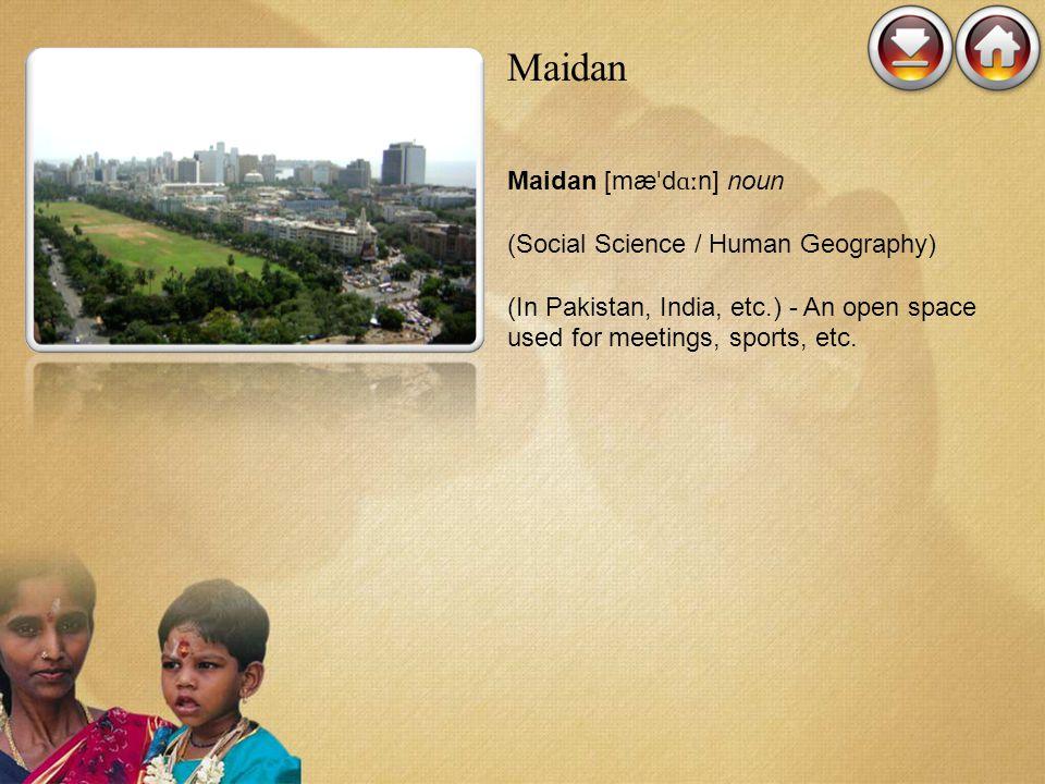 Maidan Maidan [mæ ˈ d ɑː n] noun (Social Science / Human Geography) (In Pakistan, India, etc.) - An open space used for meetings, sports, etc.