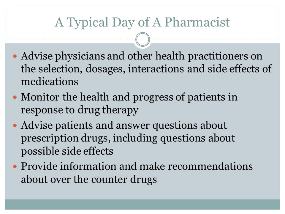 A Typical Day of A Pharmacist Advise physicians and other health practitioners on the selection, dosages, interactions and side effects of medications Monitor the health and progress of patients in response to drug therapy Advise patients and answer questions about prescription drugs, including questions about possible side effects Provide information and make recommendations about over the counter drugs
