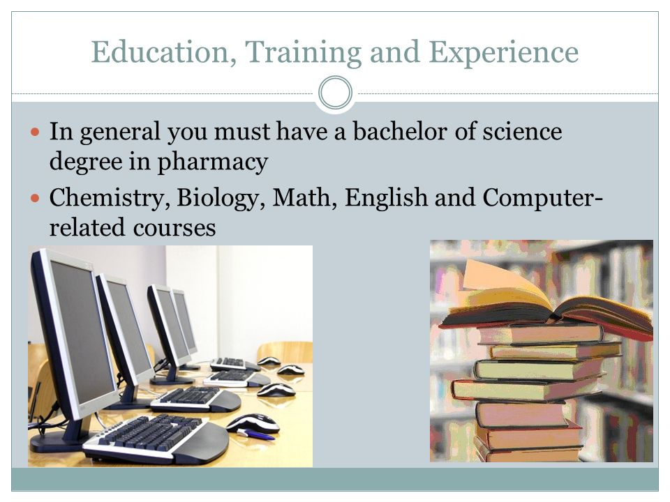 Education, Training and Experience In general you must have a bachelor of science degree in pharmacy Chemistry, Biology, Math, English and Computer- related courses