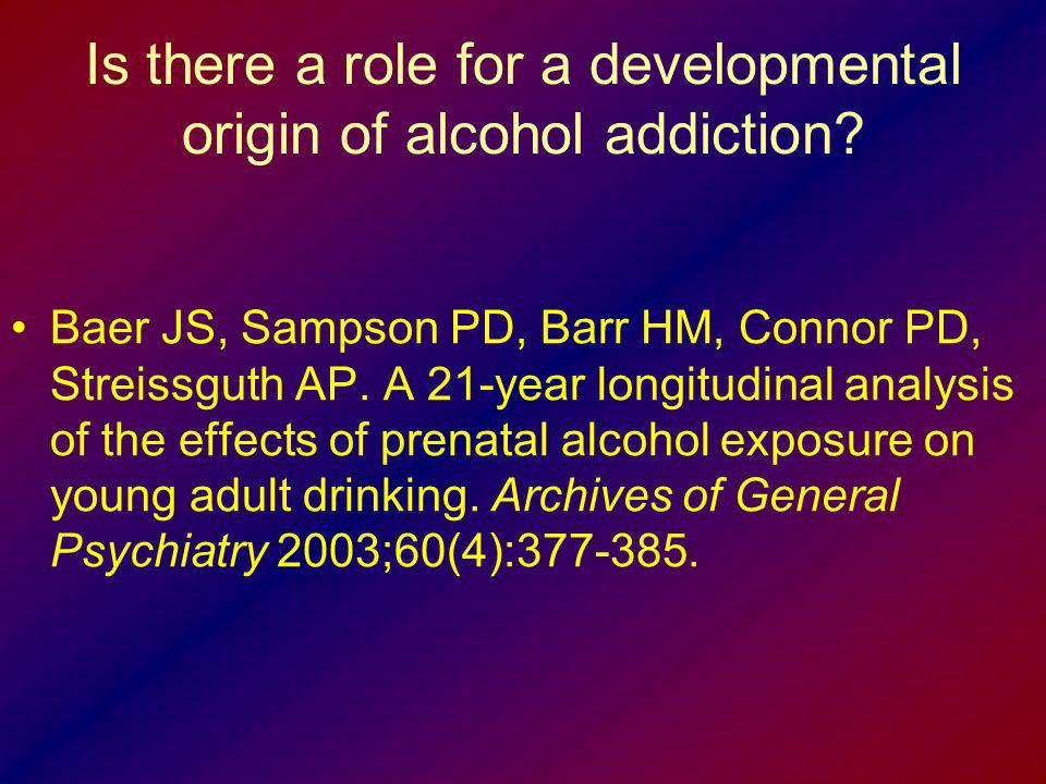 Is there a role for a developmental origin of alcohol addiction? Baer JS, Sampson PD, Barr HM, Connor PD, Streissguth AP. A 21-year longitudinal analy