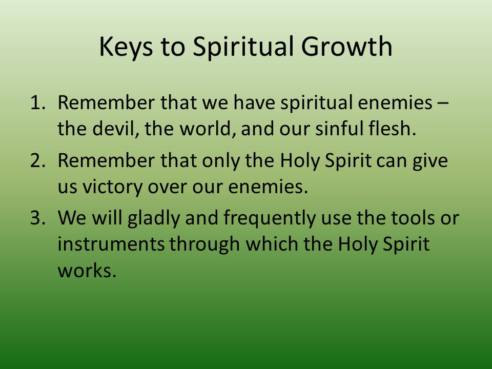 Keys to Spiritual Growth 1.Remember that we have spiritual enemies – the devil, the world, and our sinful flesh.
