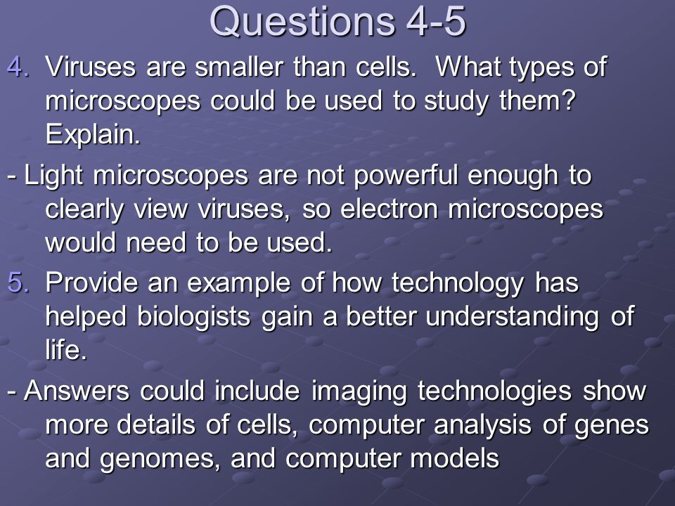 Questions 4-5 4.Viruses are smaller than cells. What types of microscopes could be used to study them? Explain. - Light microscopes are not powerful e