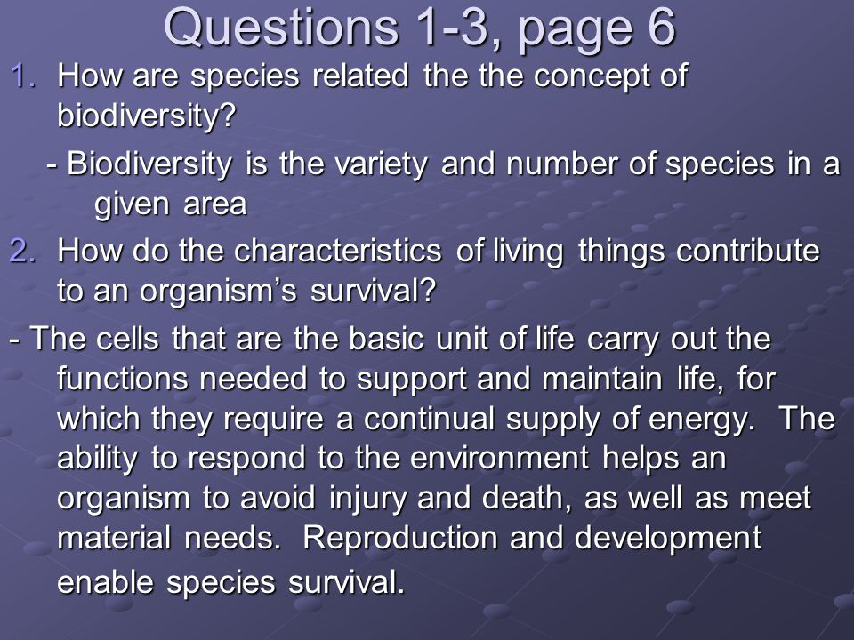 Questions 1-3, page 6 1.How are species related the the concept of biodiversity? - Biodiversity is the variety and number of species in a given area 2