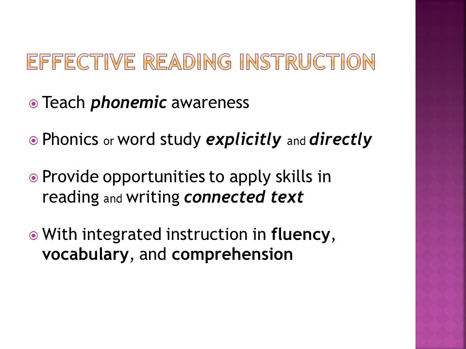 Teach phonemic awareness Phonics or word study explicitly and directly Provide opportunities to apply skills in reading and writing connected text With integrated instruction in fluency, vocabulary, and comprehension