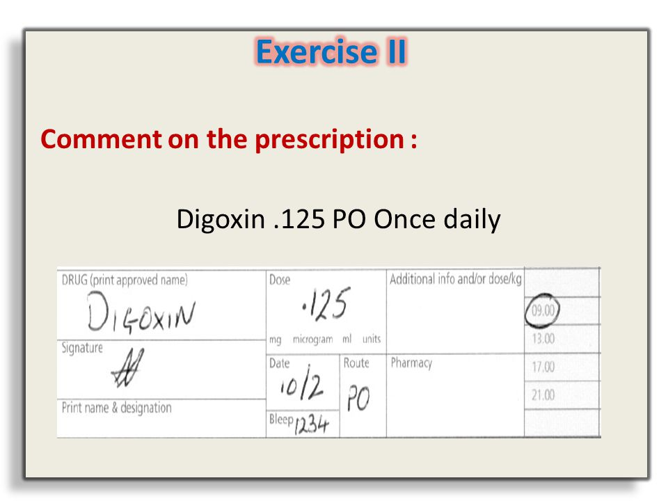 Comment on the prescription : Digoxin.125 PO Once daily