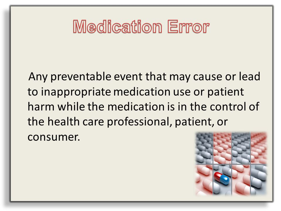 Any preventable event that may cause or lead to inappropriate medication use or patient harm while the medication is in the control of the health care